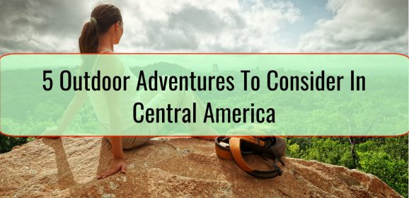 5 Outdoor Adventures To Consider In Central America